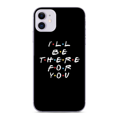 Husa iPhone I LL BE THERE FOR YOU